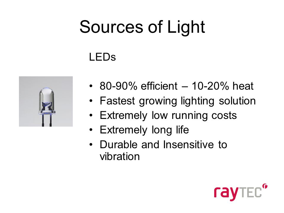 Sources of Light LEDs 80-90% efficient – 10-20% heat Fastest growing lighting solution Extremely low running costs Extremely long life Durable and Insensitive to vibration