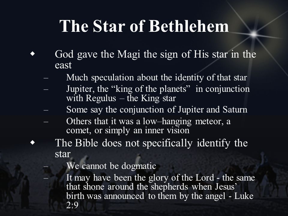 The Star of Bethlehem God gave the Magi the sign of His star in the east – Much speculation about the identity of that star – Jupiter, the king of the planets in conjunction with Regulus – the King star – Some say the conjunction of Jupiter and Saturn – Others that it was a low–hanging meteor, a comet, or simply an inner vision The Bible does not specifically identify the star – We cannot be dogmatic – It may have been the glory of the Lord - the same that shone around the shepherds when Jesus birth was announced to them by the angel - Luke 2:9