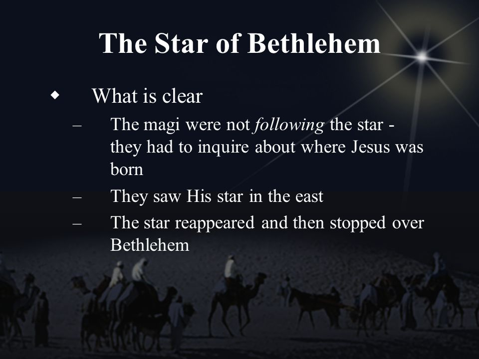 The Star of Bethlehem What is clear – The magi were not following the star - they had to inquire about where Jesus was born – They saw His star in the east – The star reappeared and then stopped over Bethlehem
