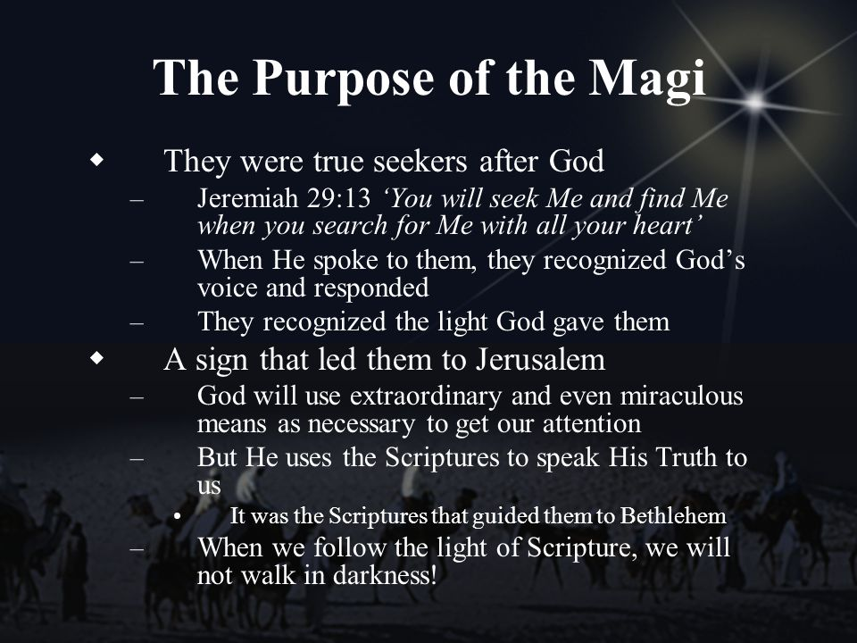 The Purpose of the Magi They were true seekers after God – Jeremiah 29:13 You will seek Me and find Me when you search for Me with all your heart – When He spoke to them, they recognized Gods voice and responded – They recognized the light God gave them A sign that led them to Jerusalem – God will use extraordinary and even miraculous means as necessary to get our attention – But He uses the Scriptures to speak His Truth to us It was the Scriptures that guided them to Bethlehem – When we follow the light of Scripture, we will not walk in darkness!