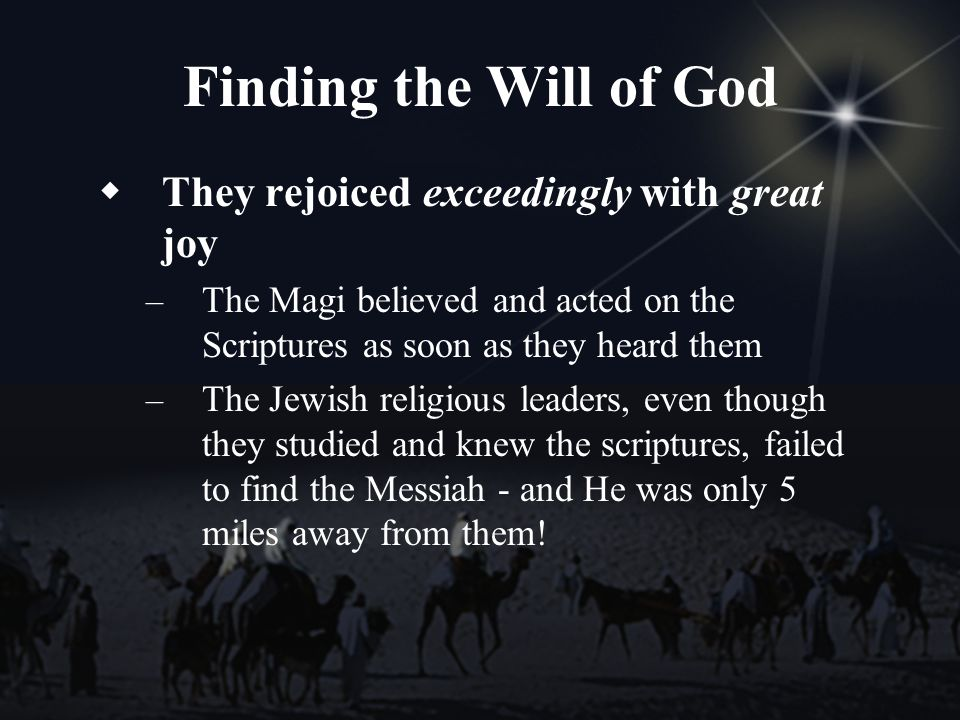Finding the Will of God They rejoiced exceedingly with great joy – The Magi believed and acted on the Scriptures as soon as they heard them – The Jewish religious leaders, even though they studied and knew the scriptures, failed to find the Messiah - and He was only 5 miles away from them!