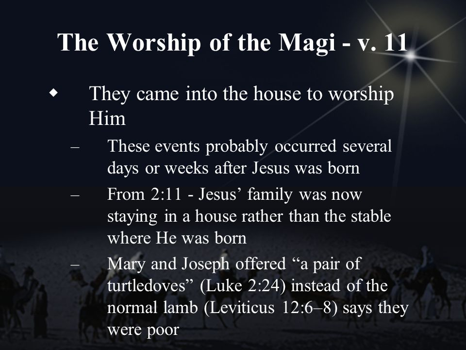 The Worship of the Magi - v. 11 They came into the house to worship Him – These events probably occurred several days or weeks after Jesus was born –