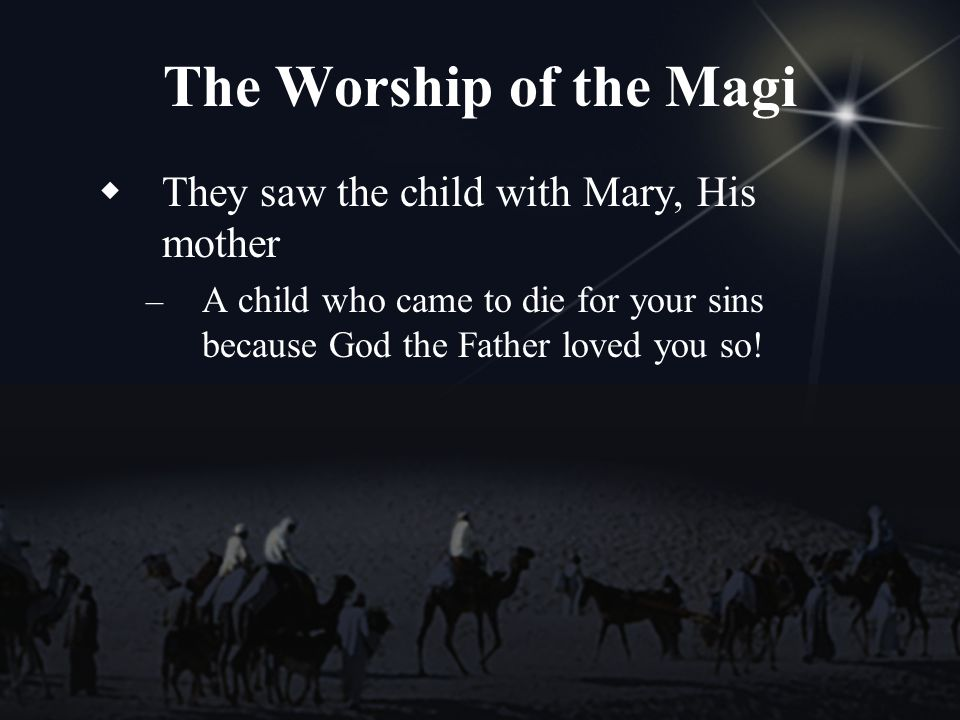 The Worship of the Magi They saw the child with Mary, His mother – A child who came to die for your sins because God the Father loved you so!