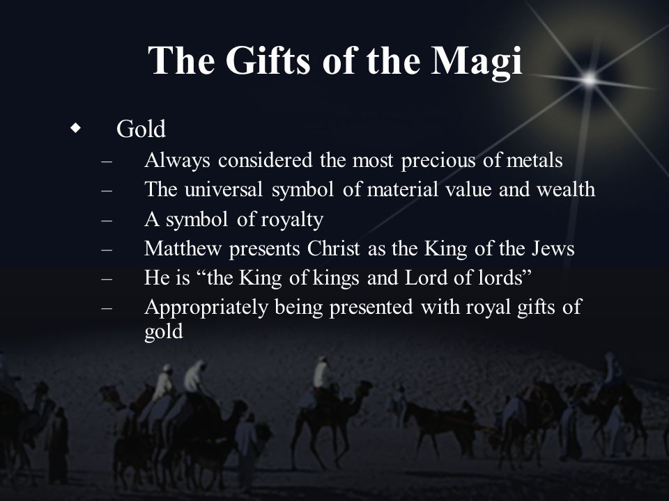 The Gifts of the Magi Gold – Always considered the most precious of metals – The universal symbol of material value and wealth – A symbol of royalty – Matthew presents Christ as the King of the Jews – He is the King of kings and Lord of lords – Appropriately being presented with royal gifts of gold