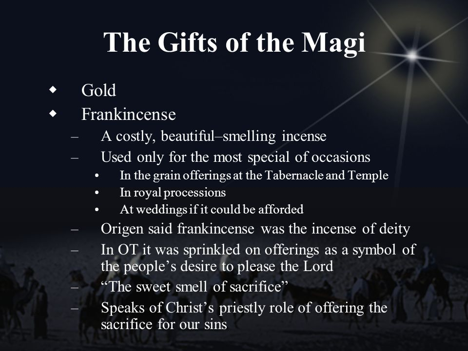 The Gifts of the Magi Gold Frankincense – A costly, beautiful–smelling incense – Used only for the most special of occasions In the grain offerings at the Tabernacle and Temple In royal processions At weddings if it could be afforded – Origen said frankincense was the incense of deity – In OT it was sprinkled on offerings as a symbol of the peoples desire to please the Lord – The sweet smell of sacrifice – Speaks of Christs priestly role of offering the sacrifice for our sins