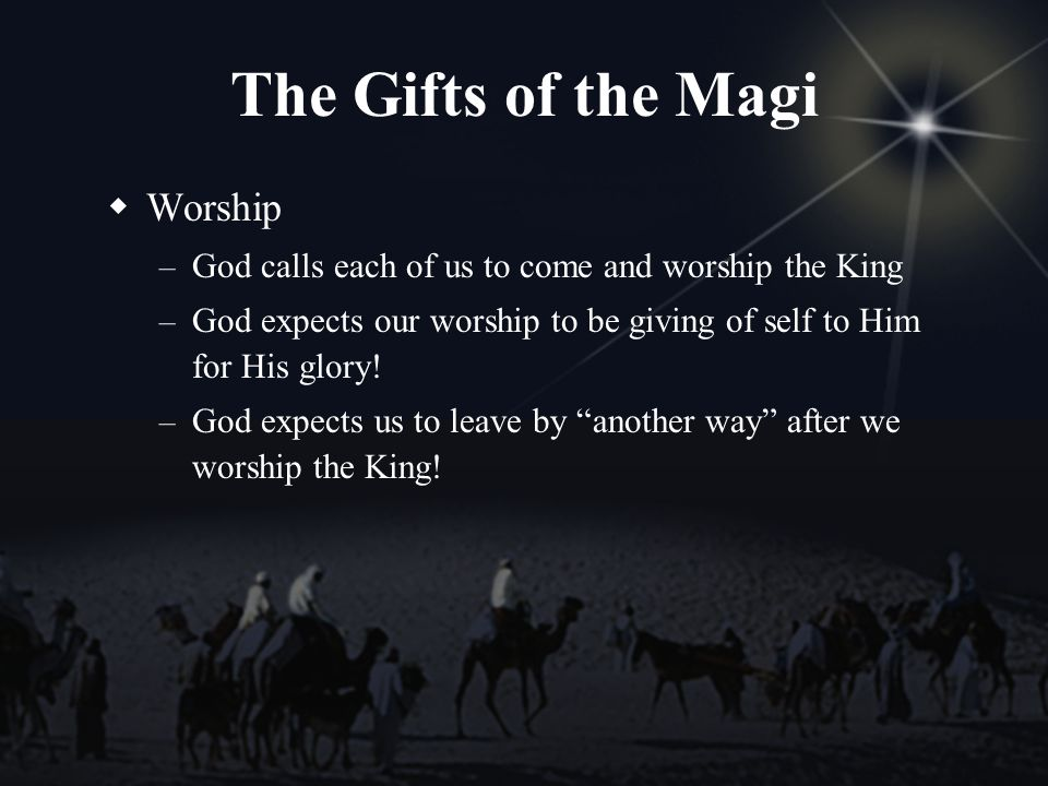 The Gifts of the Magi Worship – God calls each of us to come and worship the King – God expects our worship to be giving of self to Him for His glory.