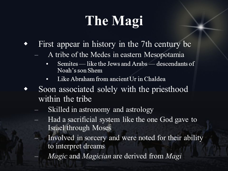 The Magi First appear in history in the 7th century bc – A tribe of the Medes in eastern Mesopotamia Semites like the Jews and Arabs descendants of Noahs son Shem Like Abraham from ancient Ur in Chaldea Soon associated solely with the priesthood within the tribe – Skilled in astronomy and astrology – Had a sacrificial system like the one God gave to Israel through Moses – Involved in sorcery and were noted for their ability to interpret dreams – Magic and Magician are derived from Magi