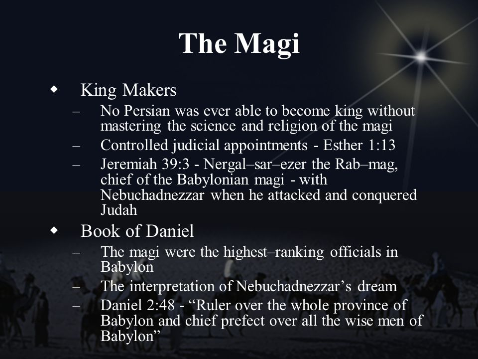The Magi King Makers – No Persian was ever able to become king without mastering the science and religion of the magi – Controlled judicial appointments - Esther 1:13 – Jeremiah 39:3 - Nergal–sar–ezer the Rab–mag, chief of the Babylonian magi - with Nebuchadnezzar when he attacked and conquered Judah Book of Daniel – The magi were the highest–ranking officials in Babylon – The interpretation of Nebuchadnezzars dream – Daniel 2:48 - Ruler over the whole province of Babylon and chief prefect over all the wise men of Babylon
