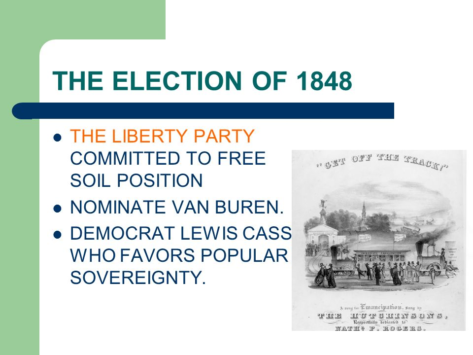 THE ELECTION OF 1848 THE LIBERTY PARTY COMMITTED TO FREE SOIL POSITION NOMINATE VAN BUREN. DEMOCRAT LEWIS CASS WHO FAVORS POPULAR SOVEREIGNTY.