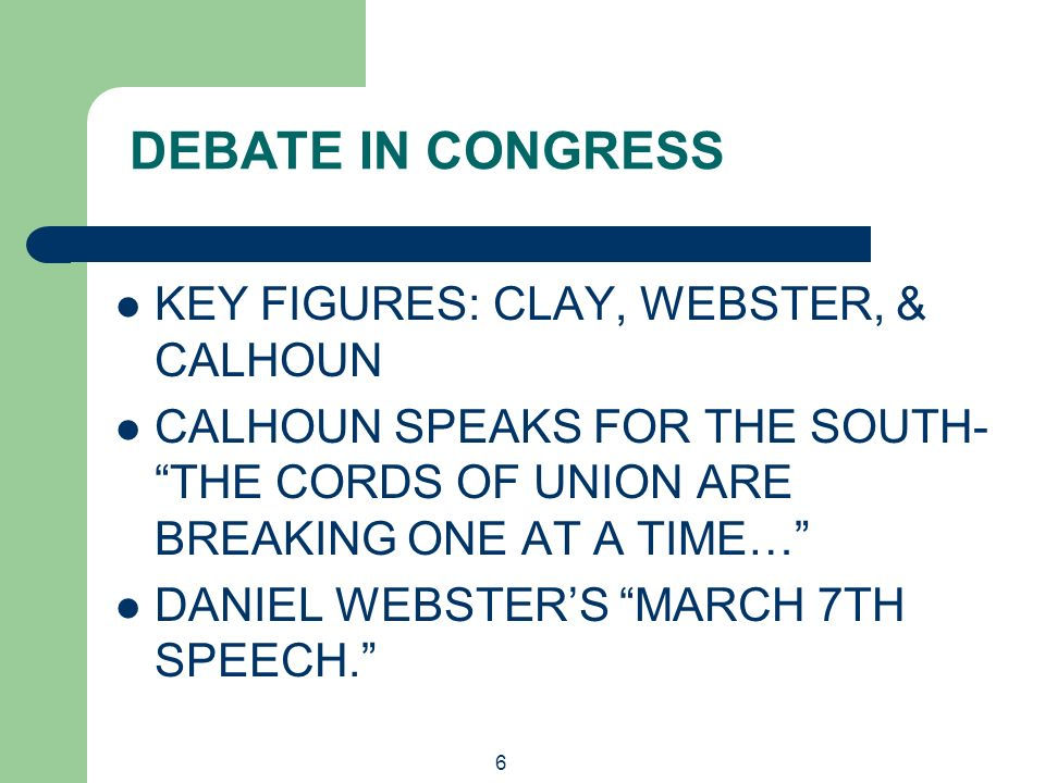 6 DEBATE IN CONGRESS KEY FIGURES: CLAY, WEBSTER, & CALHOUN CALHOUN SPEAKS FOR THE SOUTH- THE CORDS OF UNION ARE BREAKING ONE AT A TIME… DANIEL WEBSTER