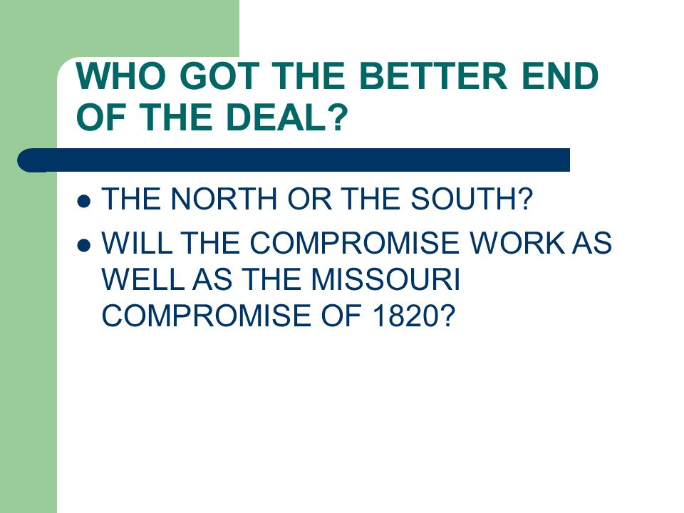 WHO GOT THE BETTER END OF THE DEAL? THE NORTH OR THE SOUTH? WILL THE COMPROMISE WORK AS WELL AS THE MISSOURI COMPROMISE OF 1820?