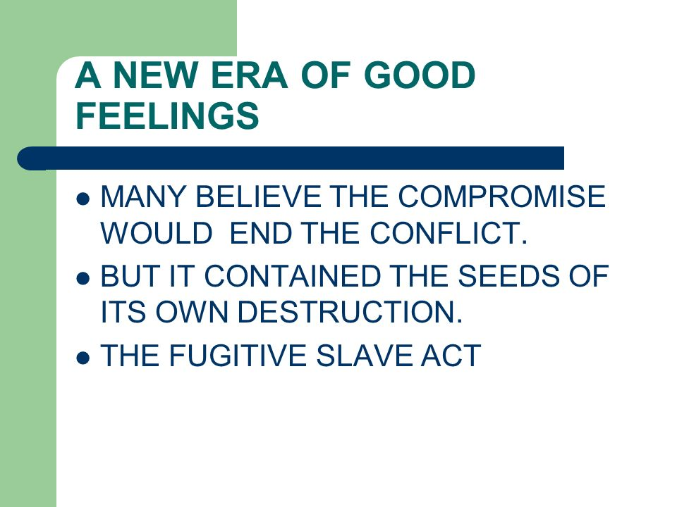 A NEW ERA OF GOOD FEELINGS MANY BELIEVE THE COMPROMISE WOULD END THE CONFLICT. BUT IT CONTAINED THE SEEDS OF ITS OWN DESTRUCTION. THE FUGITIVE SLAVE A