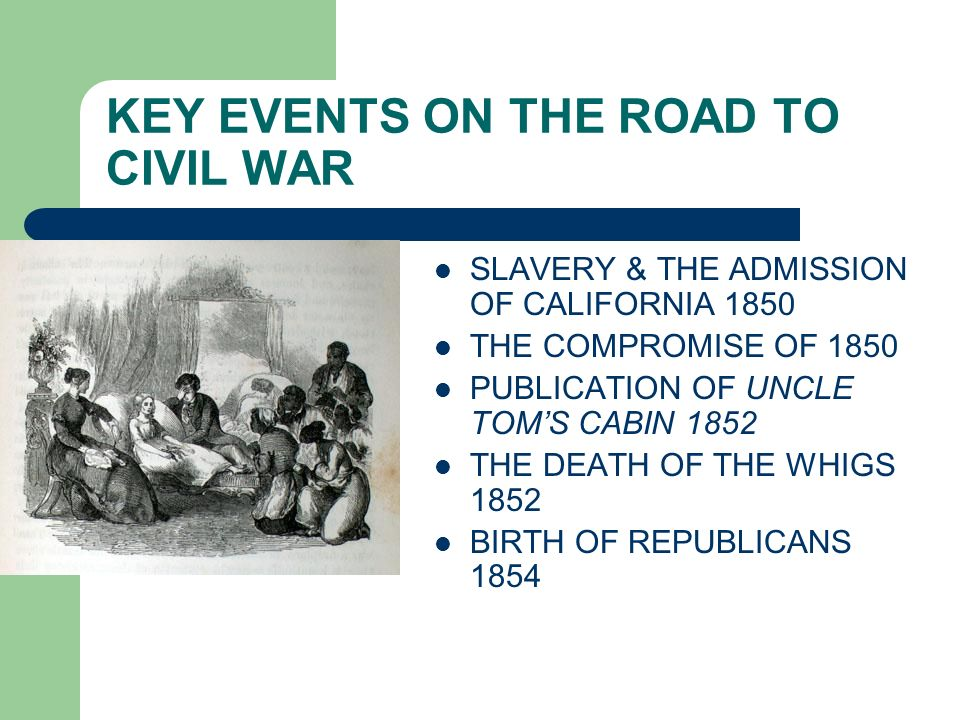 KEY EVENTS ON THE ROAD TO CIVIL WAR SLAVERY & THE ADMISSION OF CALIFORNIA 1850 THE COMPROMISE OF 1850 PUBLICATION OF UNCLE TOMS CABIN 1852 THE DEATH O