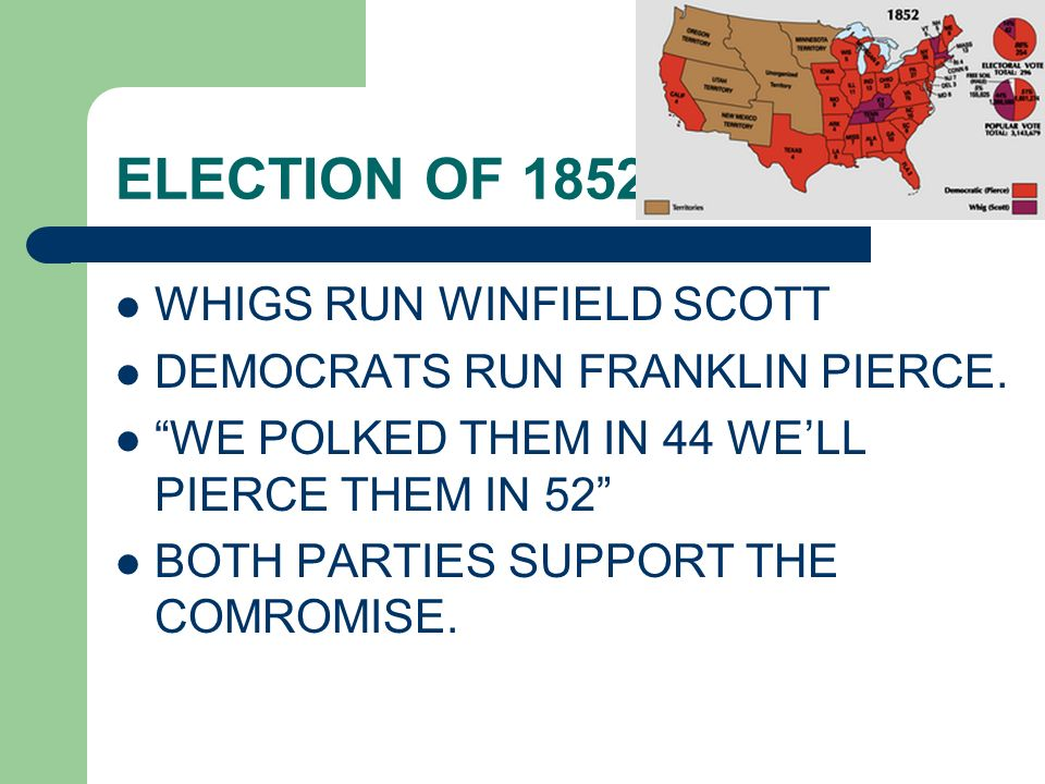 ELECTION OF 1852 WHIGS RUN WINFIELD SCOTT DEMOCRATS RUN FRANKLIN PIERCE. WE POLKED THEM IN 44 WELL PIERCE THEM IN 52 BOTH PARTIES SUPPORT THE COMROMIS