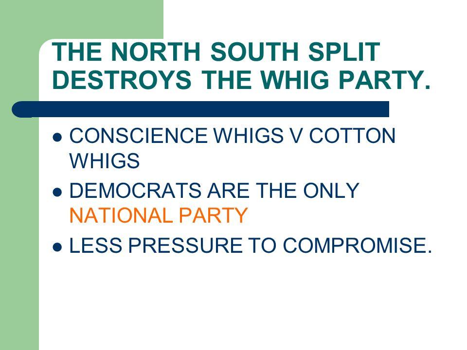 THE NORTH SOUTH SPLIT DESTROYS THE WHIG PARTY. CONSCIENCE WHIGS V COTTON WHIGS DEMOCRATS ARE THE ONLY NATIONAL PARTY LESS PRESSURE TO COMPROMISE.