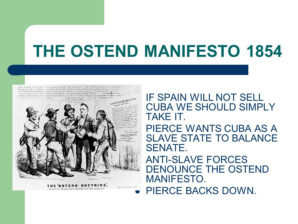 THE OSTEND MANIFESTO 1854 IF SPAIN WILL NOT SELL CUBA WE SHOULD SIMPLY TAKE IT. PIERCE WANTS CUBA AS A SLAVE STATE TO BALANCE SENATE. ANTI-SLAVE FORCE