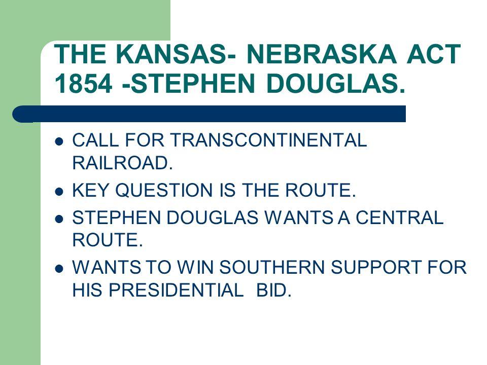 THE KANSAS- NEBRASKA ACT 1854 -STEPHEN DOUGLAS. CALL FOR TRANSCONTINENTAL RAILROAD. KEY QUESTION IS THE ROUTE. STEPHEN DOUGLAS WANTS A CENTRAL ROUTE.