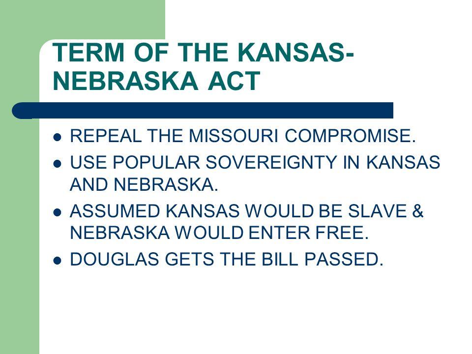 TERM OF THE KANSAS- NEBRASKA ACT REPEAL THE MISSOURI COMPROMISE. USE POPULAR SOVEREIGNTY IN KANSAS AND NEBRASKA. ASSUMED KANSAS WOULD BE SLAVE & NEBRA