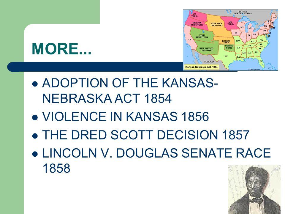 MORE... ADOPTION OF THE KANSAS- NEBRASKA ACT 1854 VIOLENCE IN KANSAS 1856 THE DRED SCOTT DECISION 1857 LINCOLN V. DOUGLAS SENATE RACE 1858