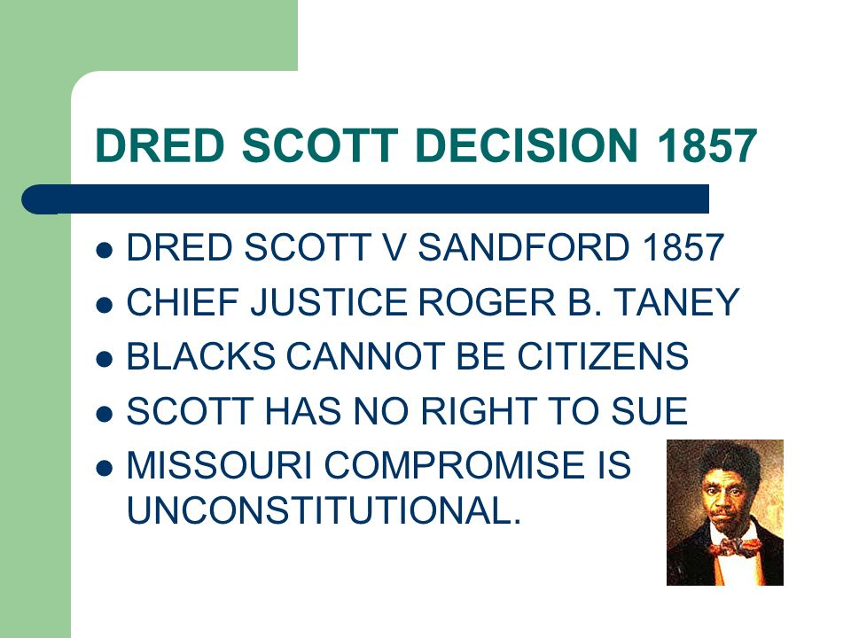 DRED SCOTT DECISION 1857 DRED SCOTT V SANDFORD 1857 CHIEF JUSTICE ROGER B. TANEY BLACKS CANNOT BE CITIZENS SCOTT HAS NO RIGHT TO SUE MISSOURI COMPROMI