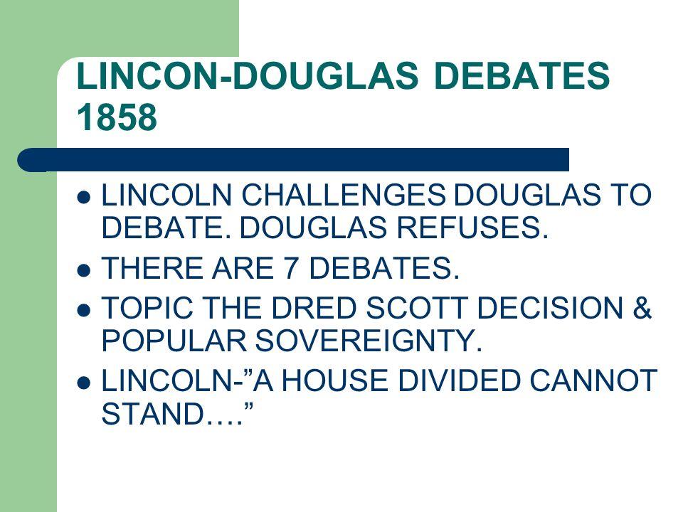 LINCON-DOUGLAS DEBATES 1858 LINCOLN CHALLENGES DOUGLAS TO DEBATE. DOUGLAS REFUSES. THERE ARE 7 DEBATES. TOPIC THE DRED SCOTT DECISION & POPULAR SOVERE