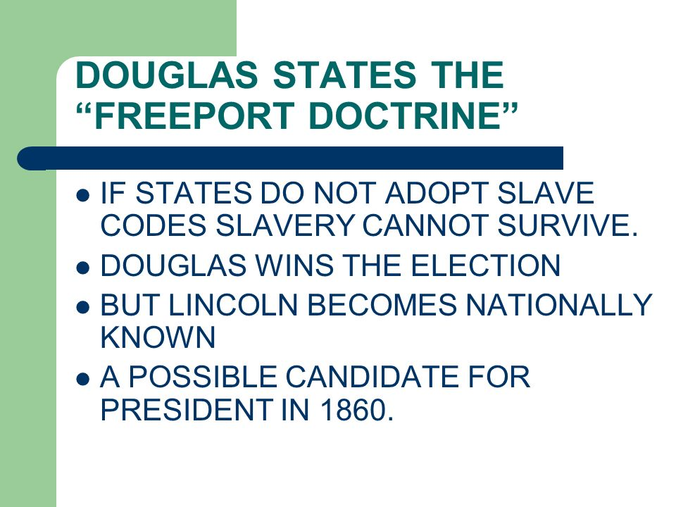 DOUGLAS STATES THE FREEPORT DOCTRINE IF STATES DO NOT ADOPT SLAVE CODES SLAVERY CANNOT SURVIVE. DOUGLAS WINS THE ELECTION BUT LINCOLN BECOMES NATIONAL