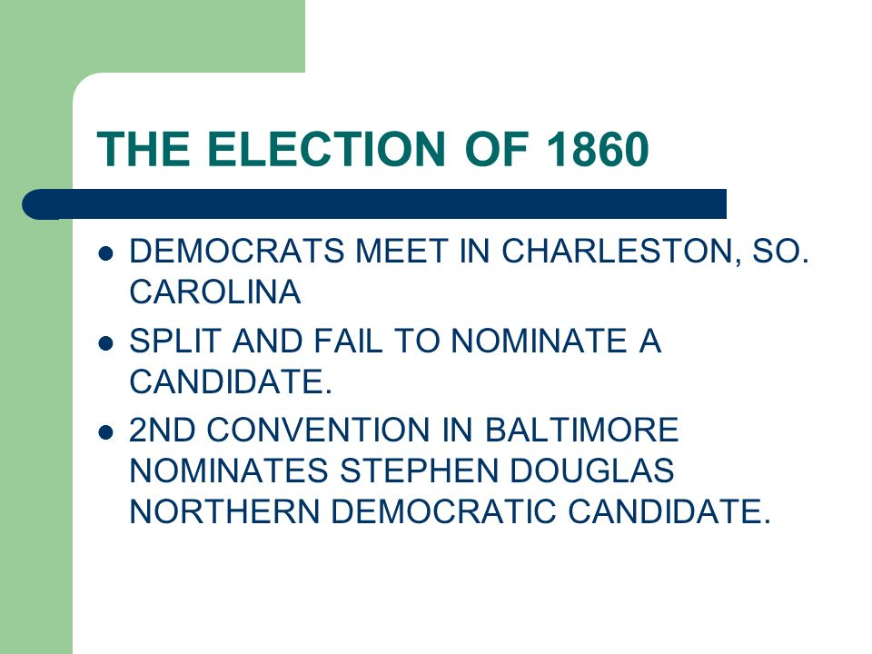 THE ELECTION OF 1860 DEMOCRATS MEET IN CHARLESTON, SO. CAROLINA SPLIT AND FAIL TO NOMINATE A CANDIDATE. 2ND CONVENTION IN BALTIMORE NOMINATES STEPHEN