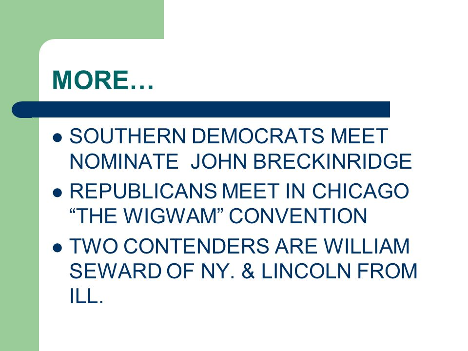 MORE… SOUTHERN DEMOCRATS MEET NOMINATE JOHN BRECKINRIDGE REPUBLICANS MEET IN CHICAGO THE WIGWAM CONVENTION TWO CONTENDERS ARE WILLIAM SEWARD OF NY. &
