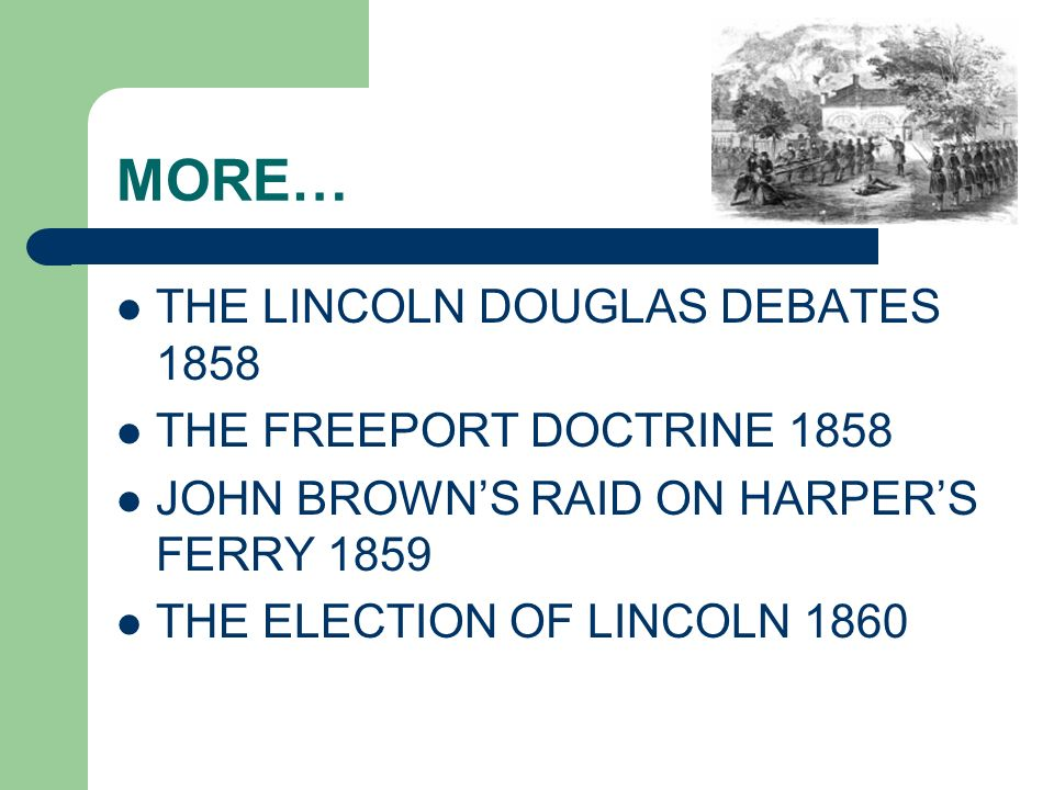 MORE… THE LINCOLN DOUGLAS DEBATES 1858 THE FREEPORT DOCTRINE 1858 JOHN BROWNS RAID ON HARPERS FERRY 1859 THE ELECTION OF LINCOLN 1860