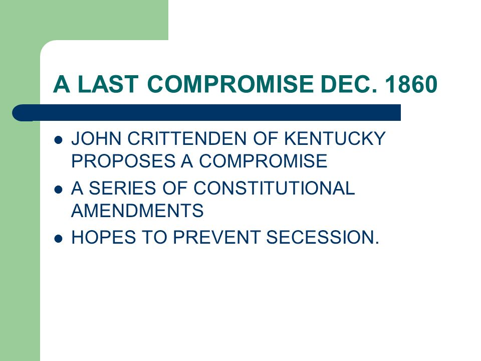 A LAST COMPROMISE DEC. 1860 JOHN CRITTENDEN OF KENTUCKY PROPOSES A COMPROMISE A SERIES OF CONSTITUTIONAL AMENDMENTS HOPES TO PREVENT SECESSION.