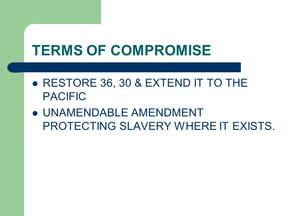 TERMS OF COMPROMISE RESTORE 36, 30 & EXTEND IT TO THE PACIFIC UNAMENDABLE AMENDMENT PROTECTING SLAVERY WHERE IT EXISTS.
