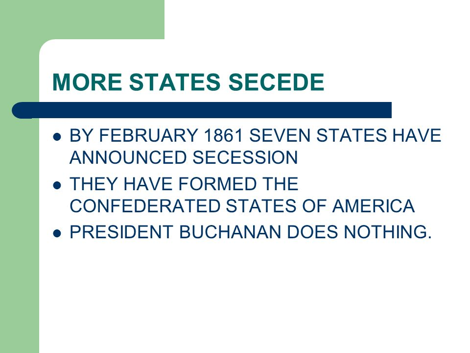 MORE STATES SECEDE BY FEBRUARY 1861 SEVEN STATES HAVE ANNOUNCED SECESSION THEY HAVE FORMED THE CONFEDERATED STATES OF AMERICA PRESIDENT BUCHANAN DOES
