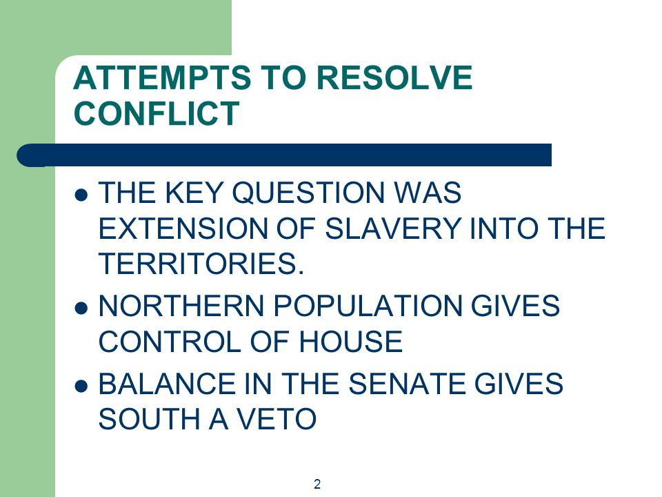 2 ATTEMPTS TO RESOLVE CONFLICT THE KEY QUESTION WAS EXTENSION OF SLAVERY INTO THE TERRITORIES. NORTHERN POPULATION GIVES CONTROL OF HOUSE BALANCE IN T