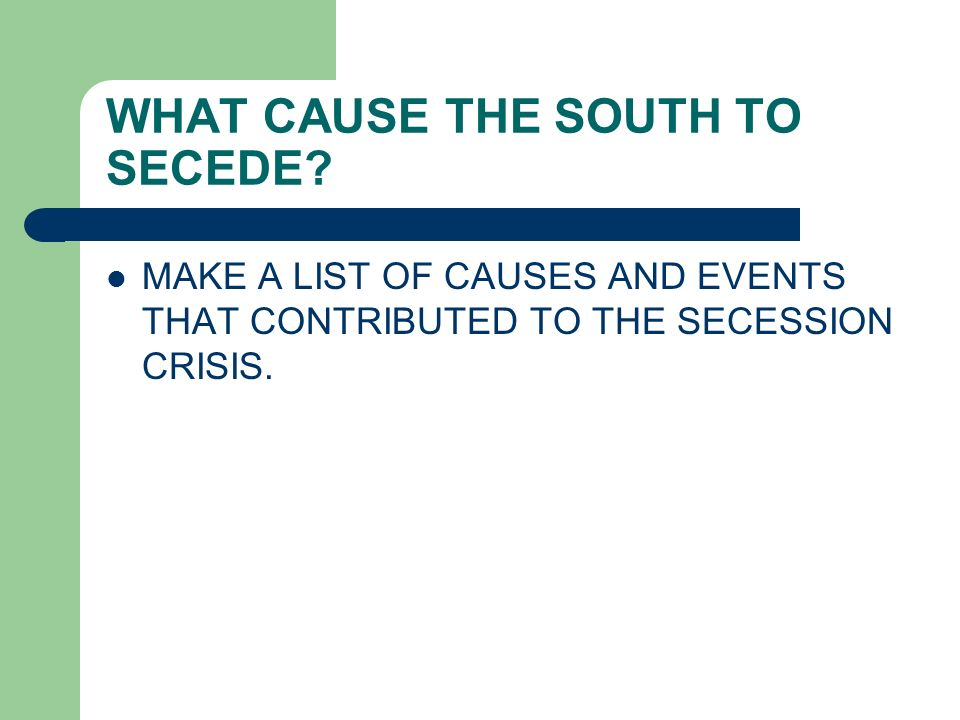 WHAT CAUSE THE SOUTH TO SECEDE? MAKE A LIST OF CAUSES AND EVENTS THAT CONTRIBUTED TO THE SECESSION CRISIS.
