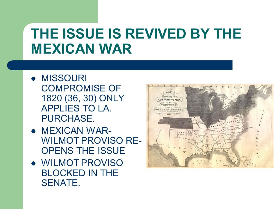 THE ISSUE IS REVIVED BY THE MEXICAN WAR MISSOURI COMPROMISE OF 1820 (36, 30) ONLY APPLIES TO LA. PURCHASE. MEXICAN WAR- WILMOT PROVISO RE- OPENS THE I