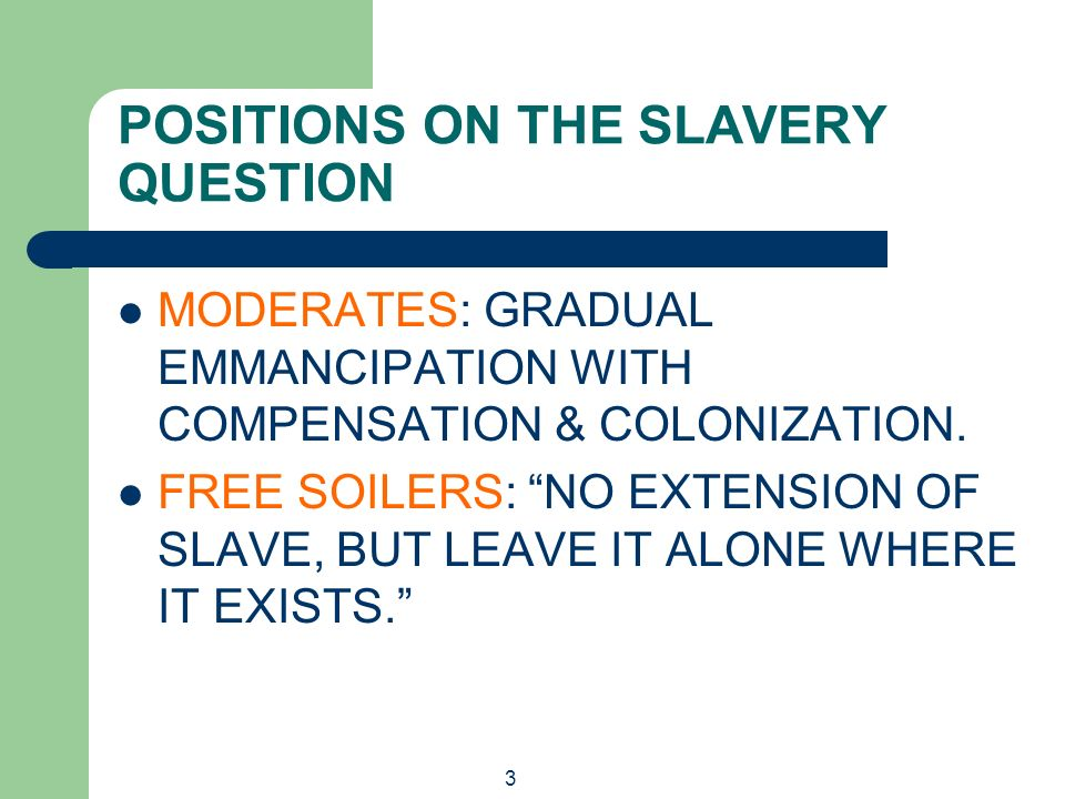 3 POSITIONS ON THE SLAVERY QUESTION MODERATES: GRADUAL EMMANCIPATION WITH COMPENSATION & COLONIZATION. FREE SOILERS: NO EXTENSION OF SLAVE, BUT LEAVE
