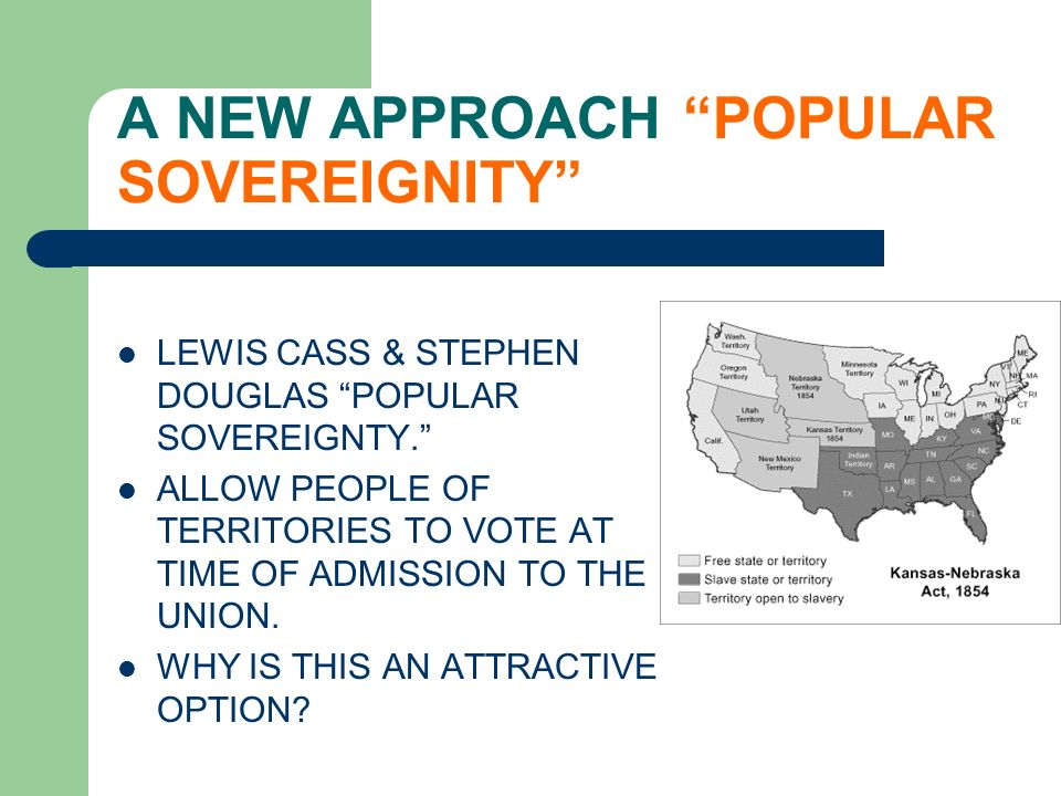 A NEW APPROACH POPULAR SOVEREIGNITY LEWIS CASS & STEPHEN DOUGLAS POPULAR SOVEREIGNTY. ALLOW PEOPLE OF TERRITORIES TO VOTE AT TIME OF ADMISSION TO THE