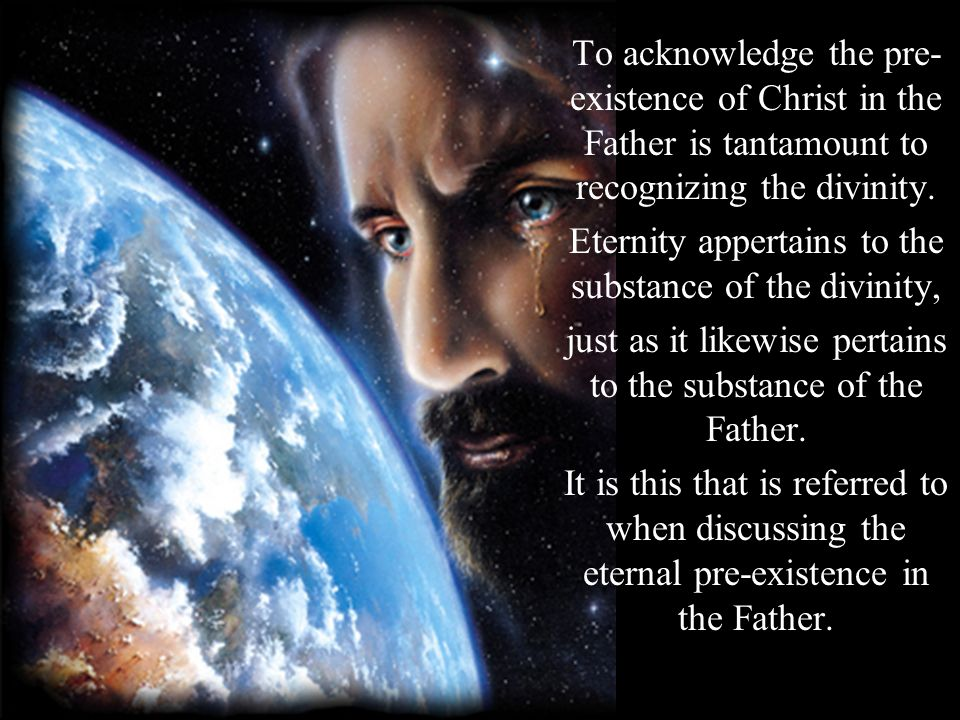 To acknowledge the pre- existence of Christ in the Father is tantamount to recognizing the divinity. Eternity appertains to the substance of the divin