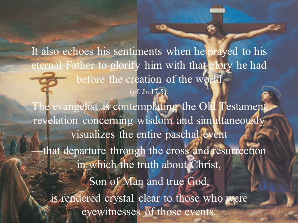 It also echoes his sentiments when he prayed to his eternal Father to glorify him with that glory he had before the creation of the world (cf. Jn 17:5
