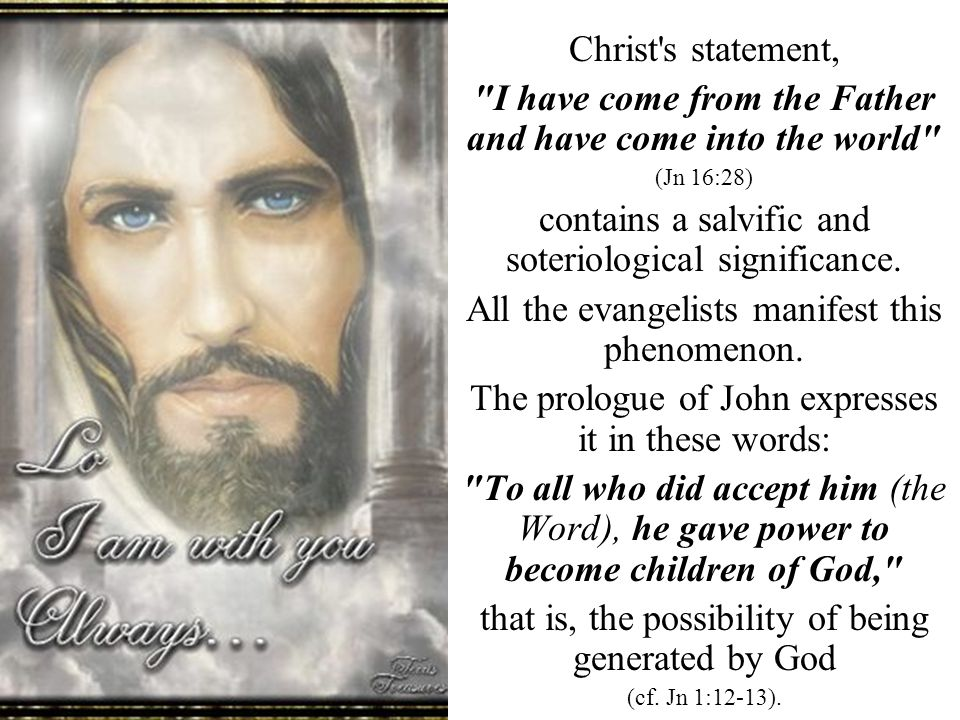 Christ s statement, I have come from the Father and have come into the world (Jn 16:28) contains a salvific and soteriological significance.