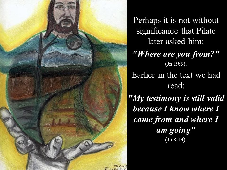 In that nocturnal conversation with Nicodemus, the question, where are you from? receives a special response: No one has gone up to heaven except the one who came down from heaven (Jn 3:13).