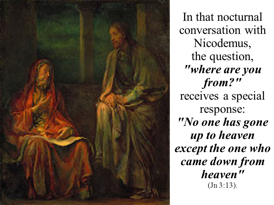 In that nocturnal conversation with Nicodemus, the question, where are you from receives a special response: No one has gone up to heaven except the one who came down from heaven (Jn 3:13).