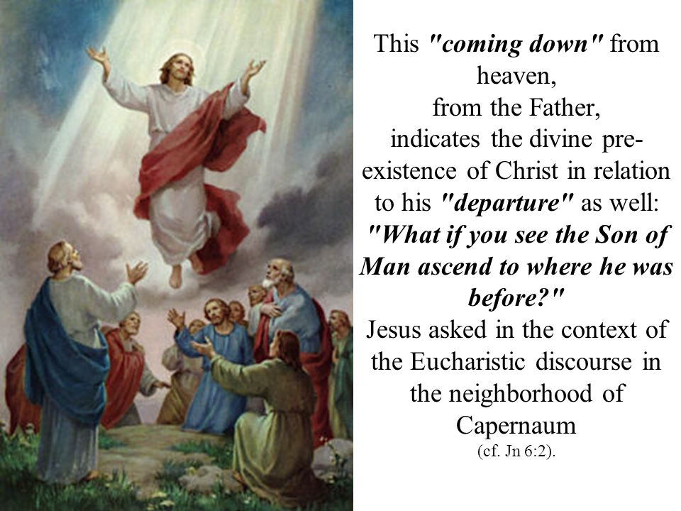 This coming down from heaven, from the Father, indicates the divine pre- existence of Christ in relation to his departure as well: What if you see the Son of Man ascend to where he was before? Jesus asked in the context of the Eucharistic discourse in the neighborhood of Capernaum (cf.