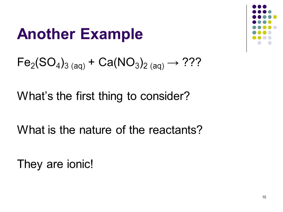Another Example Fe 2 (SO 4 ) 3 (aq) + Ca(NO 3 ) 2 (aq) ??? Whats the first thing to consider? What is the nature of the reactants? They are ionic! 16