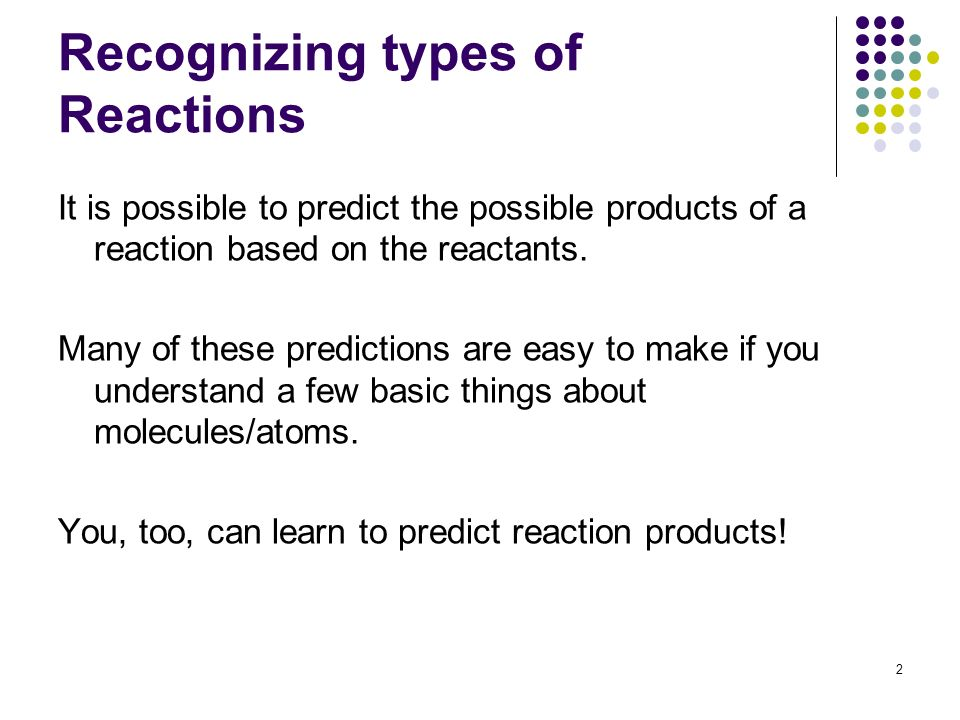 Recognizing types of Reactions It is possible to predict the possible products of a reaction based on the reactants. Many of these predictions are eas