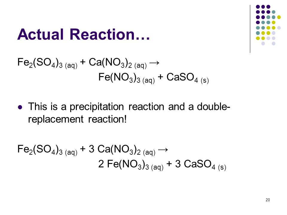 Actual Reaction… Fe 2 (SO 4 ) 3 (aq) + Ca(NO 3 ) 2 (aq) Fe(NO 3 ) 3 (aq) + CaSO 4 (s) This is a precipitation reaction and a double- replacement react