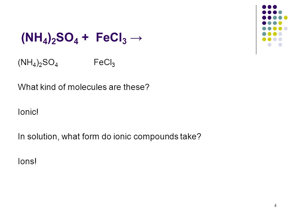 (NH 4 ) 2 SO 4 + FeCl 3 (NH 4 ) 2 SO 4 FeCl 3 What kind of molecules are these? Ionic! In solution, what form do ionic compounds take? Ions! 4