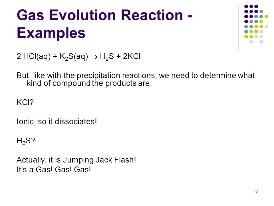 Gas Evolution Reaction - Examples 2 HCl(aq) + K 2 S(aq) H 2 S + 2KCl But, like with the precipitation reactions, we need to determine what kind of com