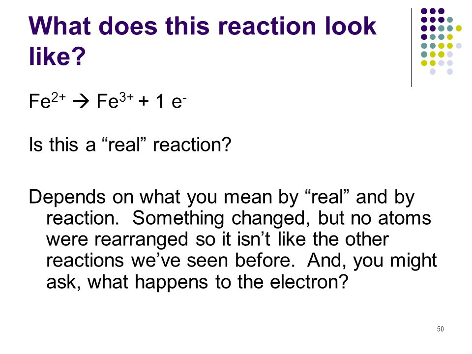 What does this reaction look like? Fe 2+ Fe 3+ + 1 e - Is this a real reaction? Depends on what you mean by real and by reaction. Something changed, b