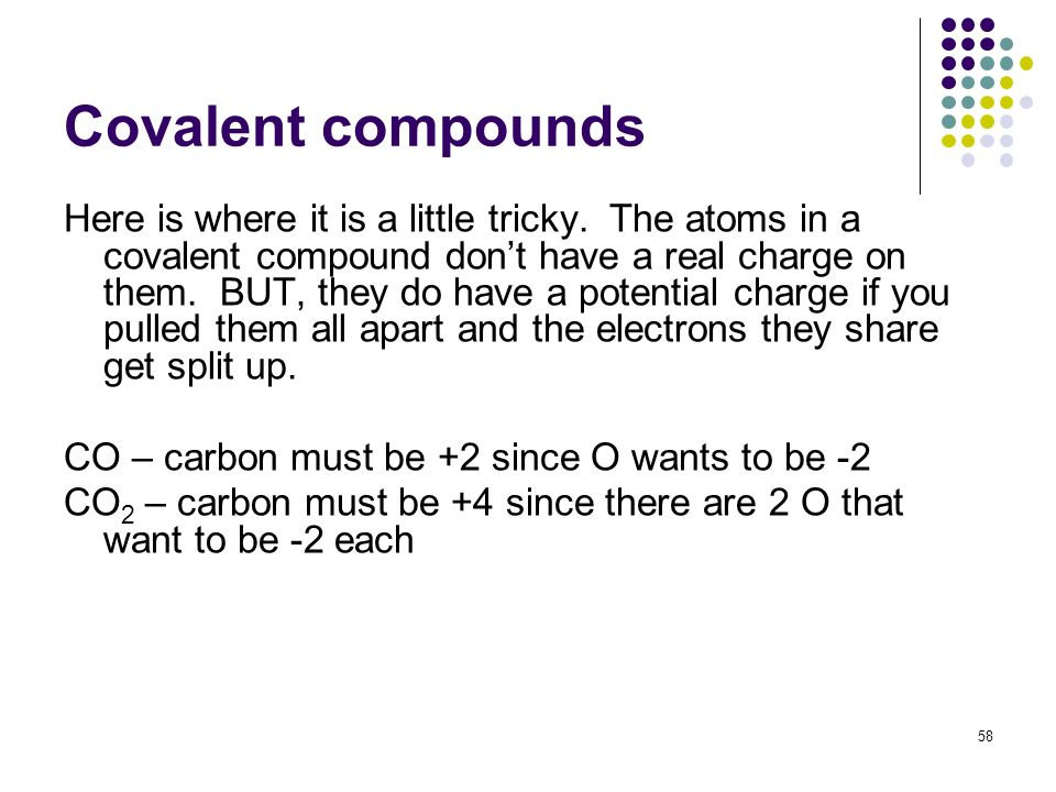 Covalent compounds Here is where it is a little tricky. The atoms in a covalent compound dont have a real charge on them. BUT, they do have a potentia